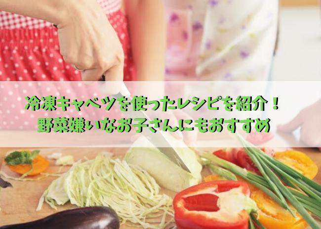 冷凍キャベツを使ったレシピを紹介!野菜嫌いなお子さんにもおすすめ